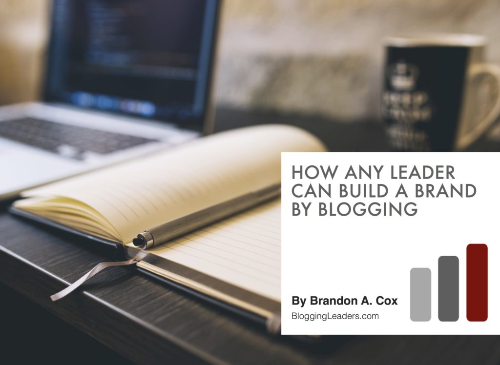 How Any Leader Can Build a Brand by Blogging